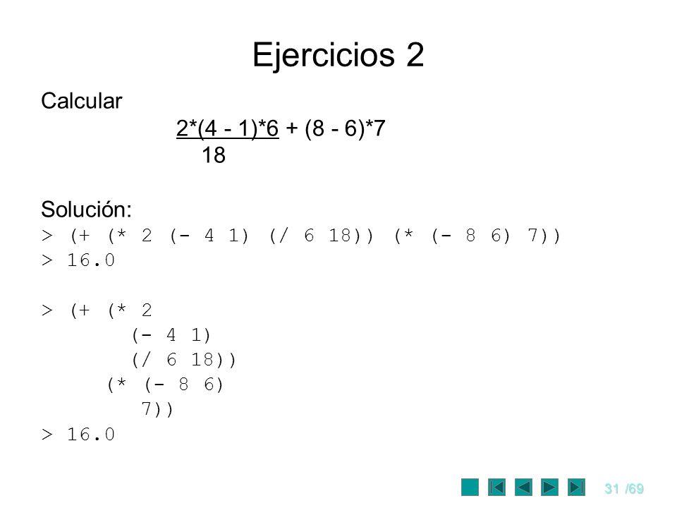 31/69 Calcular 2*(4 - 1)*6 + (8 - 6)*7 18 Solución: >(+ (* 2 (- 4 1) (/ 6 18)) (* (- 8 6) 7)) >16.0 >(+ (* 2 (- 4 1) (/ 6 18)) (* (- 8 6) 7)) >16.0 Ej