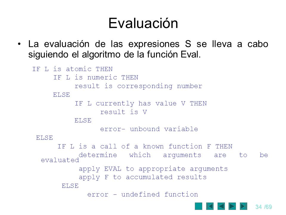 34/69 Evaluación La evaluación de las expresiones S se lleva a cabo siguiendo el algoritmo de la función Eval. IF L is atomic THEN IF L is numeric THE
