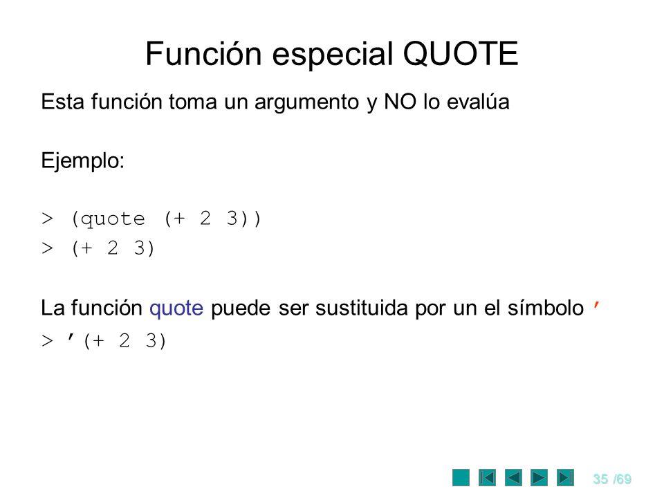 35/69 Función especial QUOTE Esta función toma un argumento y NO lo evalúa Ejemplo: > (quote (+ 2 3)) > (+ 2 3) La función quote puede ser sustituida