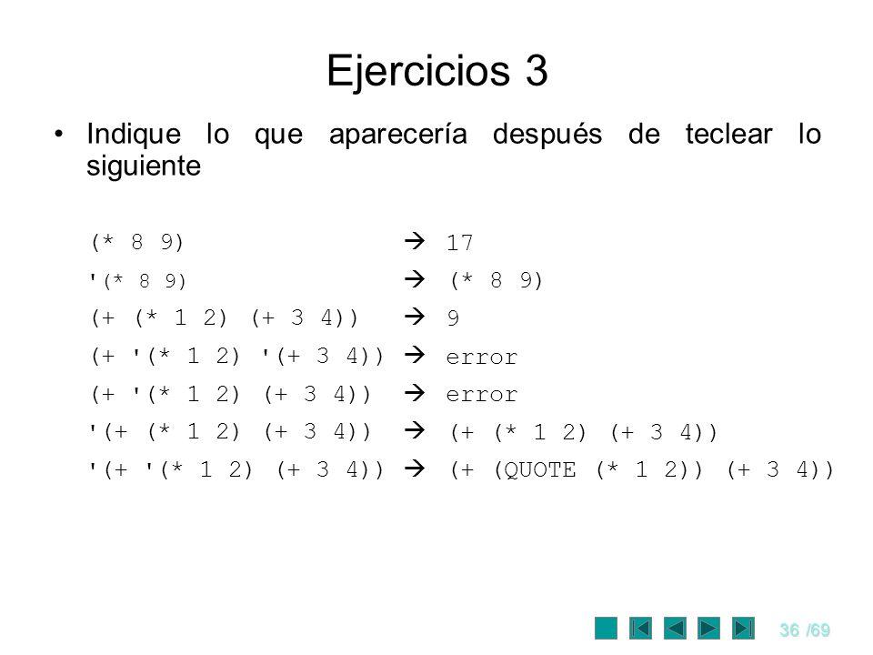 36/69 Ejercicios 3 Indique lo que aparecería después de teclear lo siguiente (* 8 9) '(* 8 9) (+ (* 1 2) (+ 3 4)) (+ ' (* 1 2) ' (+ 3 4)) (+ ' (* 1 2)