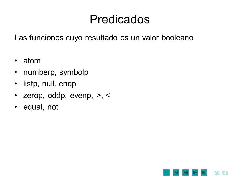 38/69 Predicados Las funciones cuyo resultado es un valor booleano atom numberp, symbolp listp, null, endp zerop, oddp, evenp, >, < equal, not
