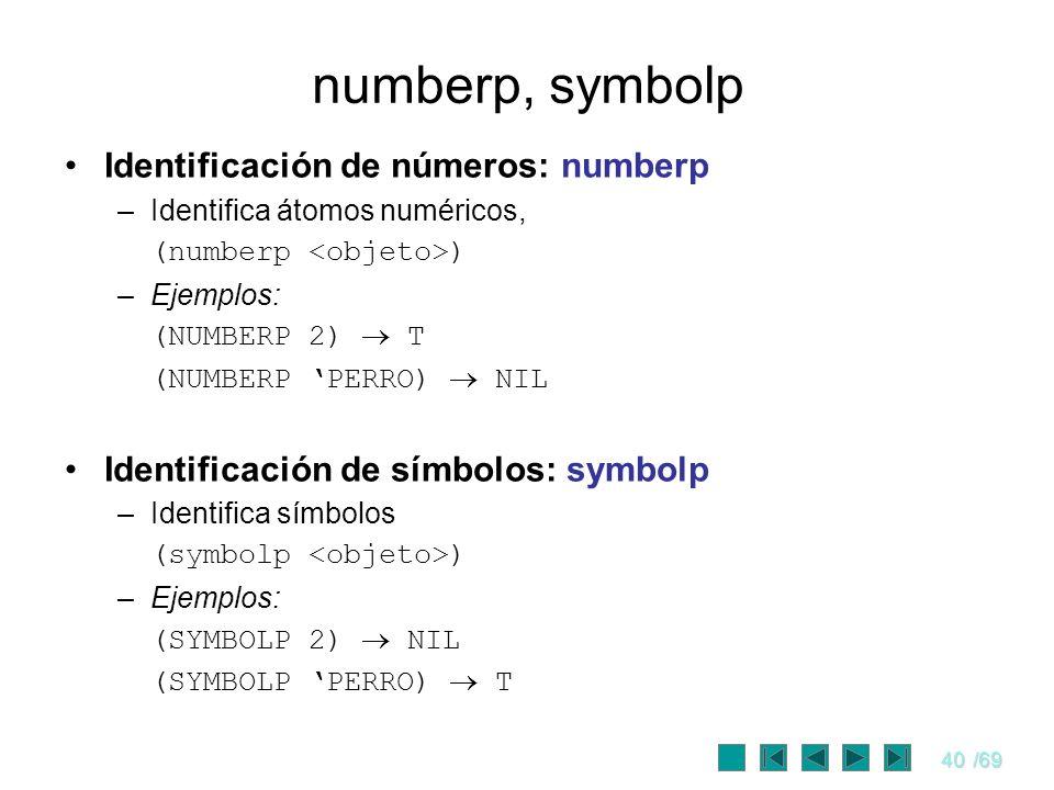 40/69 numberp, symbolp Identificación de números: numberp –Identifica átomos numéricos, (numberp ) –Ejemplos: (NUMBERP 2) T (NUMBERP PERRO) NIL Identi