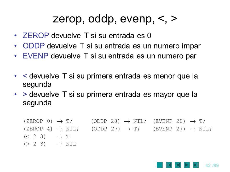 42/69 zerop, oddp, evenp, ZEROP devuelve T si su entrada es 0 ODDP devuelve T si su entrada es un numero impar EVENP devuelve T si su entrada es un nu