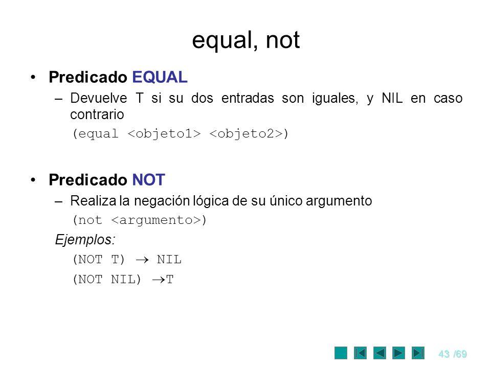 43/69 equal, not Predicado EQUAL –Devuelve T si su dos entradas son iguales, y NIL en caso contrario (equal ) Predicado NOT –Realiza la negación lógic