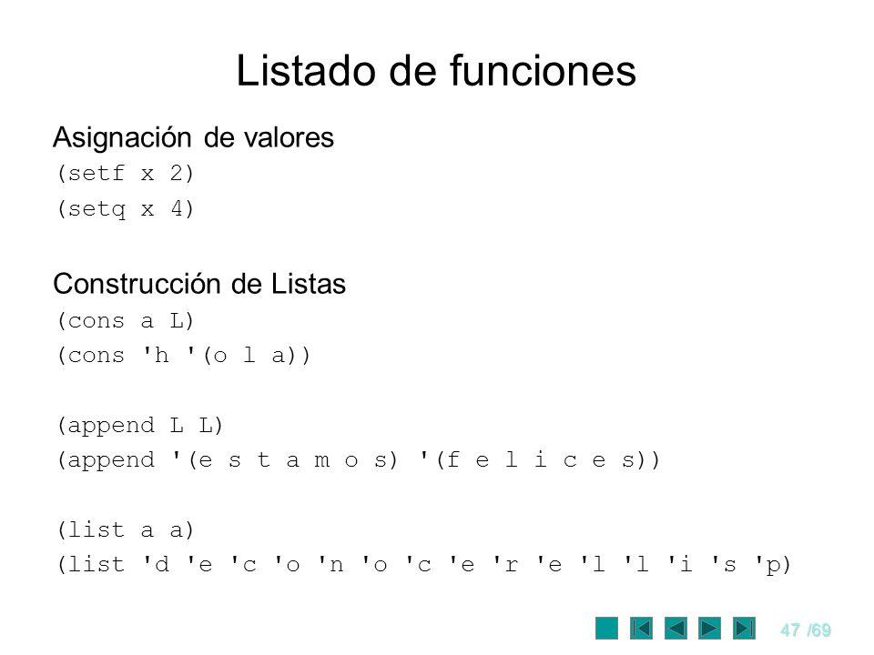 47/69 Listado de funciones Asignación de valores (setf x 2) (setq x 4) Construcción de Listas (cons a L) (cons 'h '(o l a)) (append L L) (append '(e s