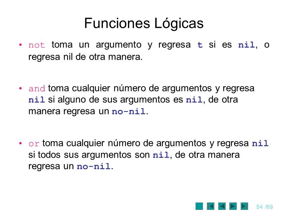 54/69 Funciones Lógicas not toma un argumento y regresa t si es nil, o regresa nil de otra manera. and toma cualquier número de argumentos y regresa n