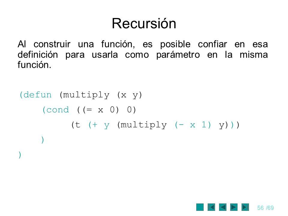 56/69 Recursión Al construir una función, es posible confiar en esa definición para usarla como parámetro en la misma función. (defun (multiply (x y)