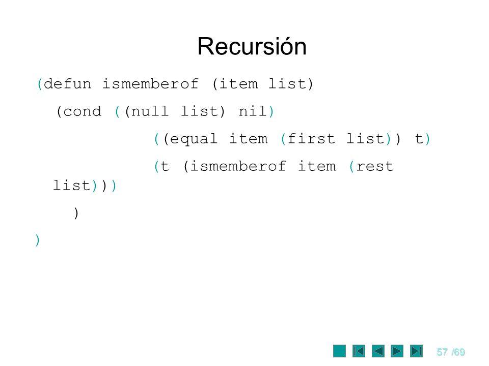 57/69 Recursión (defun ismemberof (item list) (cond ((null list) nil) ((equal item (first list)) t) (t (ismemberof item (rest list))) )