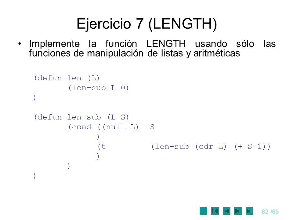 62/69 Ejercicio 7 (LENGTH) Implemente la función LENGTH usando sólo las funciones de manipulación de listas y aritméticas (defun len (L) (len-sub L 0)