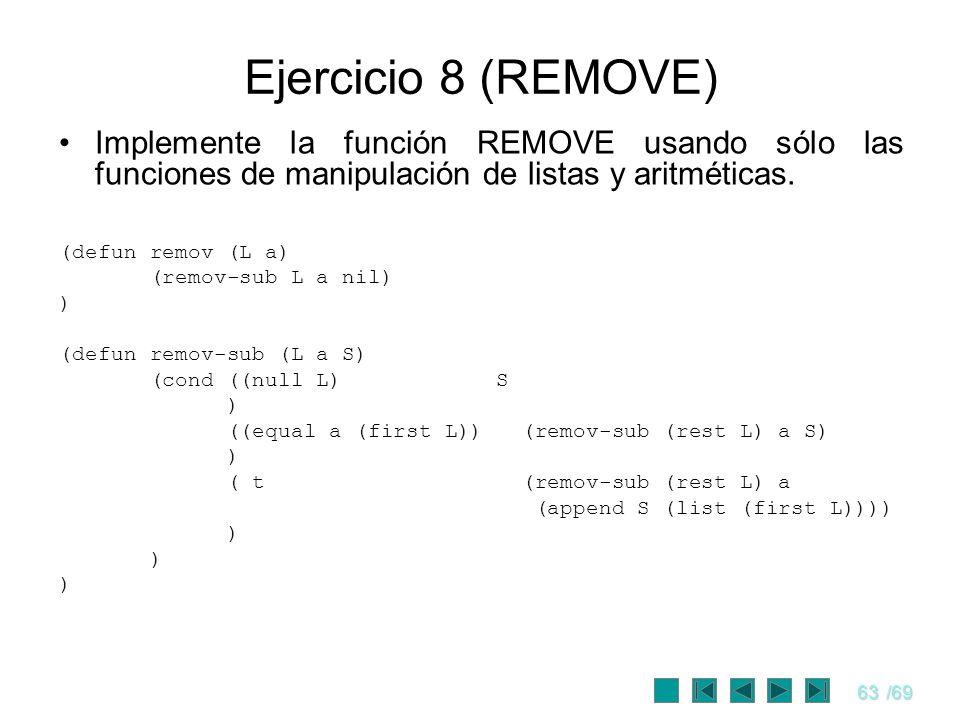 63/69 Ejercicio 8 (REMOVE) Implemente la función REMOVE usando sólo las funciones de manipulación de listas y aritméticas. (defun remov (L a) (remov-s