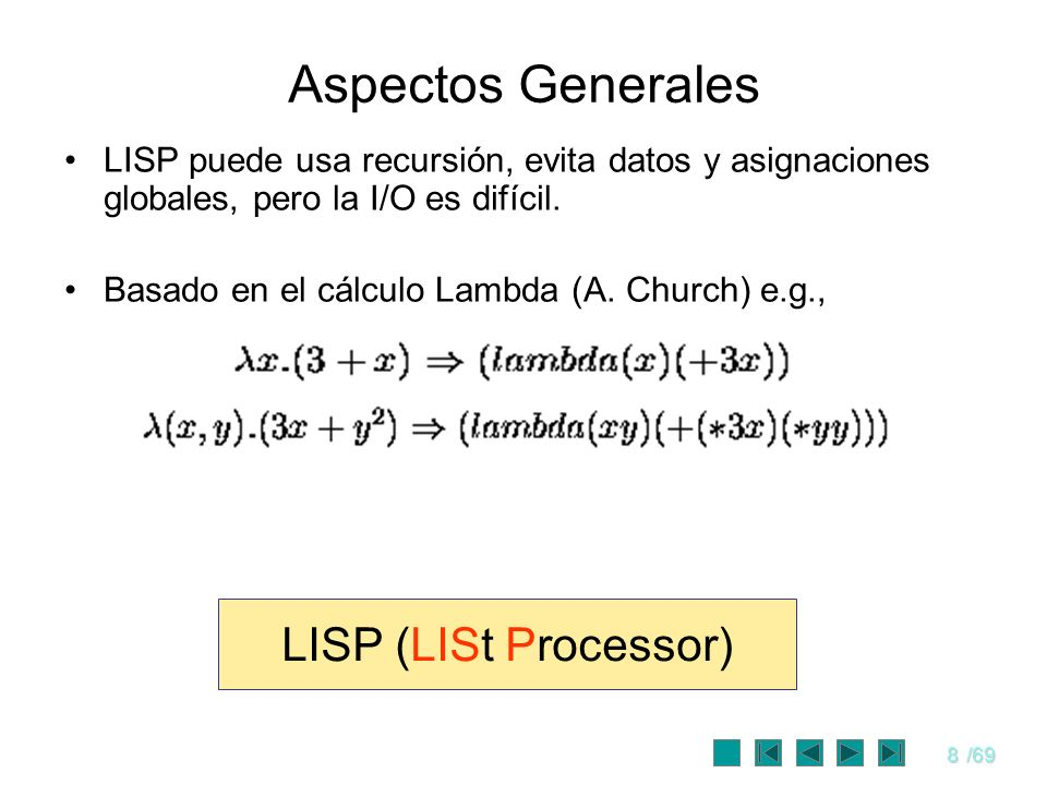 8/69 Aspectos Generales LISP puede usa recursión, evita datos y asignaciones globales, pero la I/O es difícil. Basado en el cálculo Lambda (A. Church)