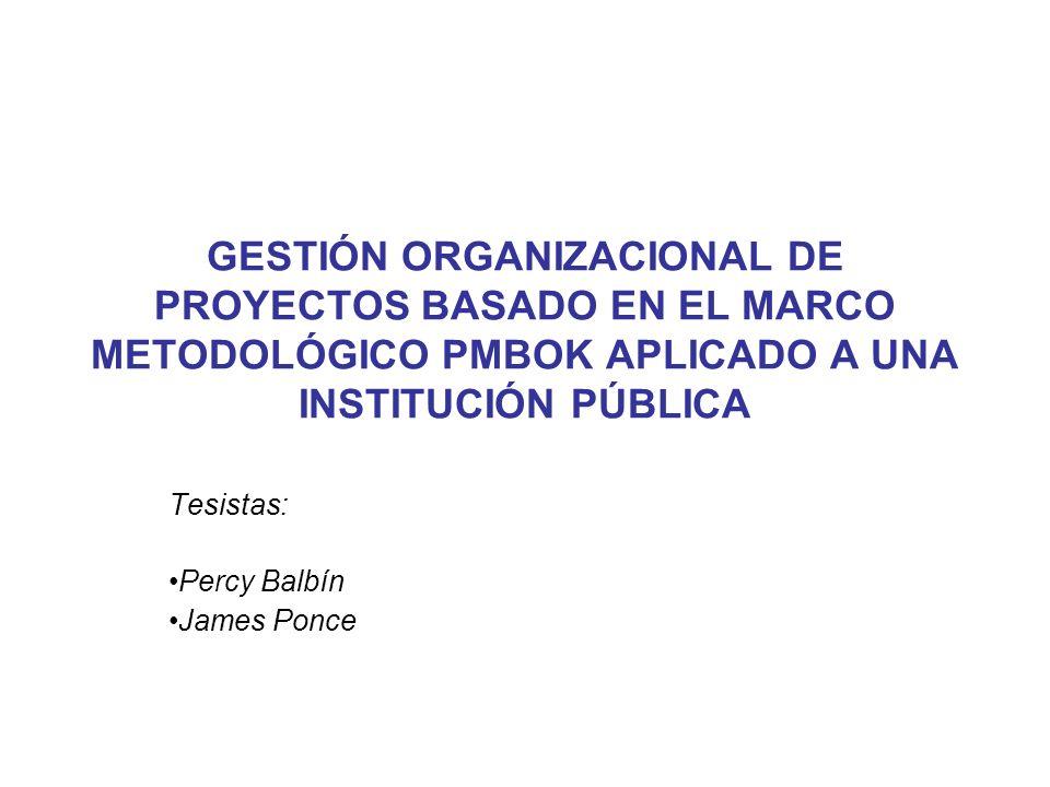 GESTIÓN ORGANIZACIONAL DE PROYECTOS BASADO EN EL MARCO METODOLÓGICO PMBOK APLICADO A UNA INSTITUCIÓN PÚBLICA Tesistas: Percy Balbín James Ponce