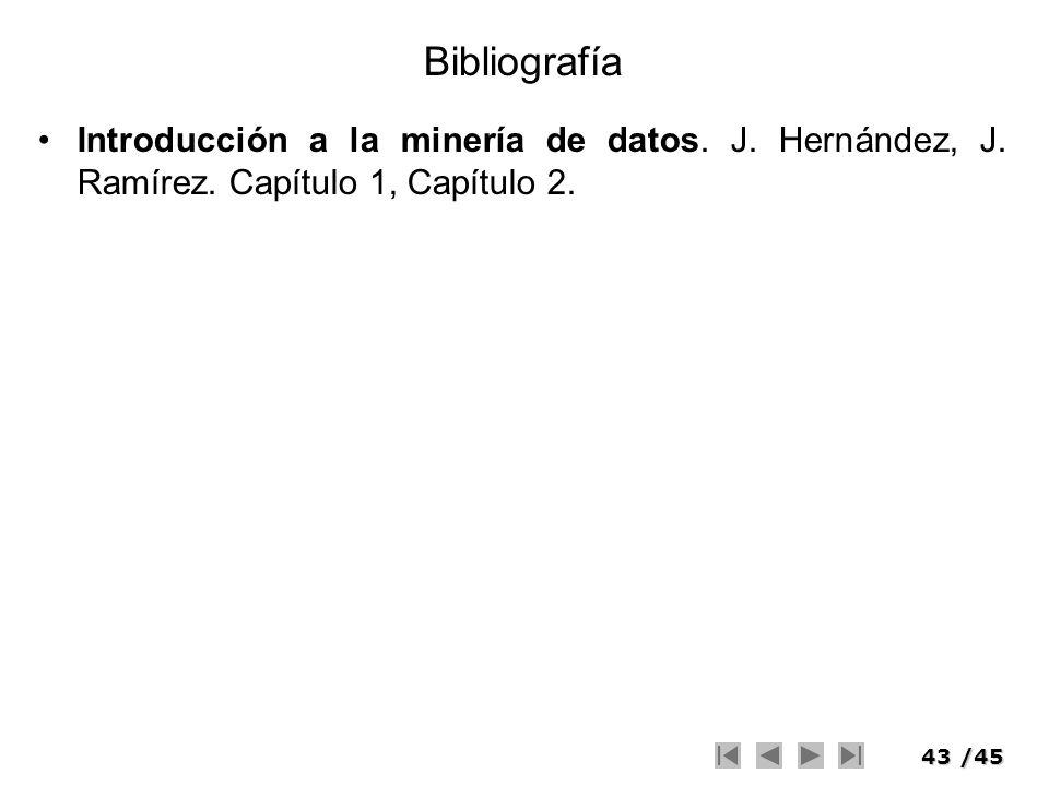 43/45 Bibliografía Introducción a la minería de datos. J. Hernández, J. Ramírez. Capítulo 1, Capítulo 2.