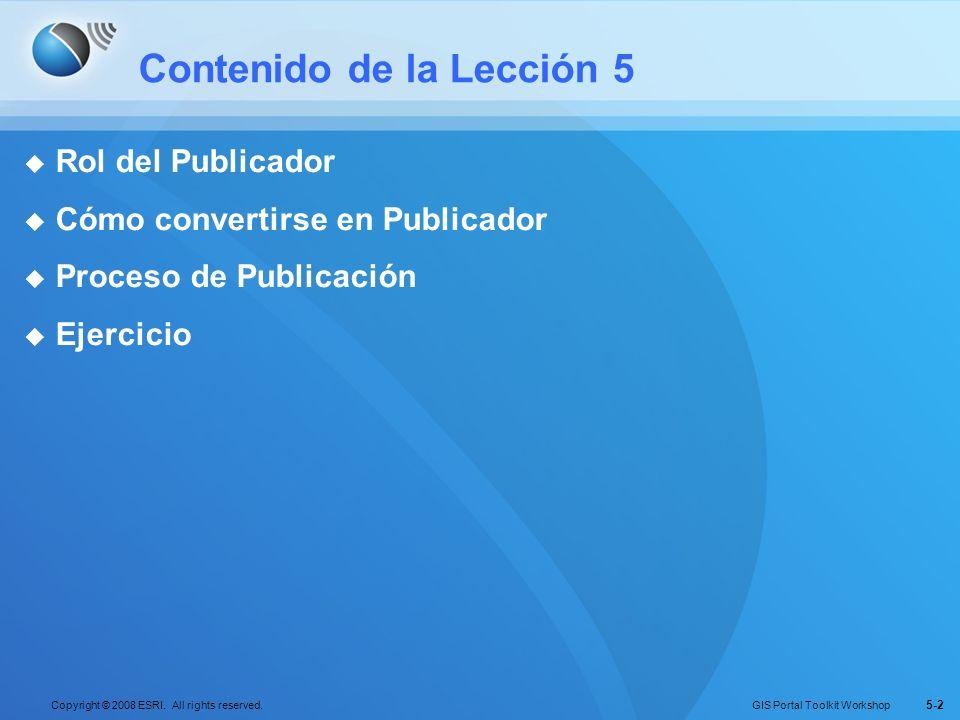 GIS Portal Toolkit Workshop Copyright © 2008 ESRI. All rights reserved. 5-2 Contenido de la Lección 5 Rol del Publicador Cómo convertirse en Publicado