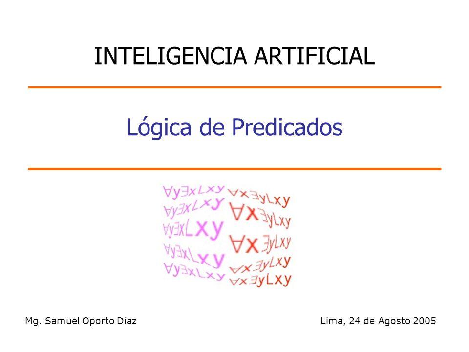 Mg. Samuel Oporto Díaz Lima, 24 de Agosto 2005 Lógica de Predicados INTELIGENCIA ARTIFICIAL