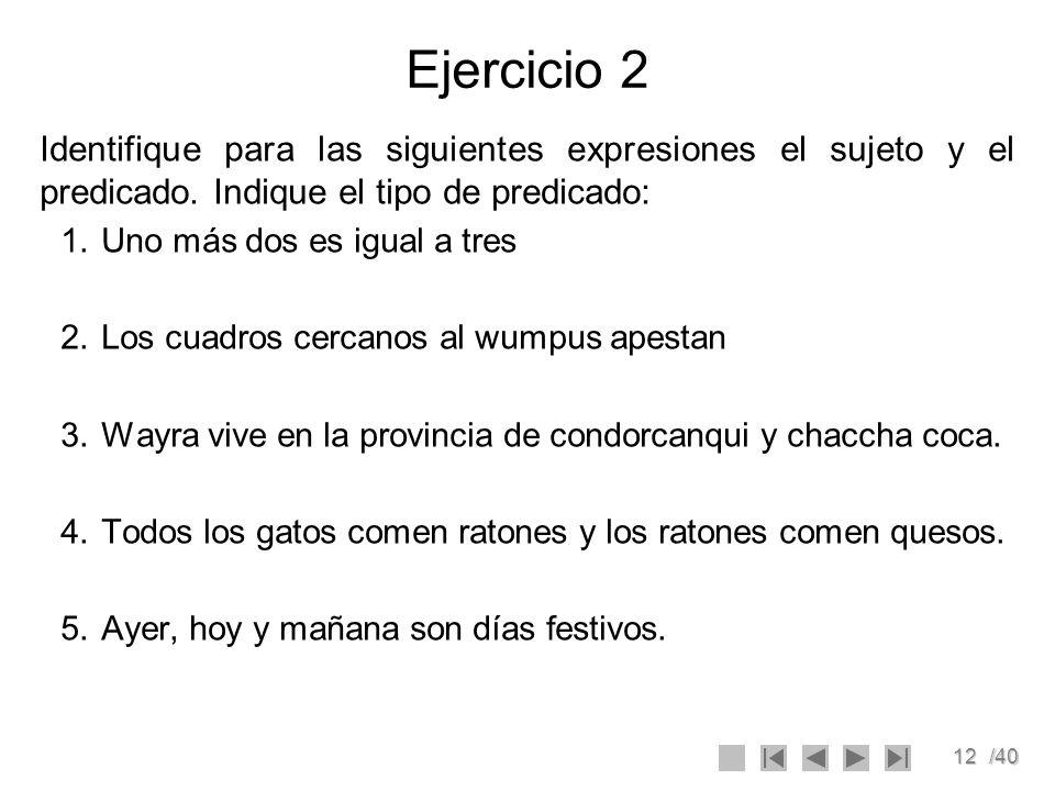 12/40 Ejercicio 2 Identifique para las siguientes expresiones el sujeto y el predicado. Indique el tipo de predicado: 1.Uno más dos es igual a tres 2.