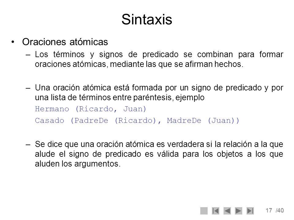17/40 Sintaxis Oraciones atómicas –Los términos y signos de predicado se combinan para formar oraciones atómicas, mediante las que se afirman hechos.