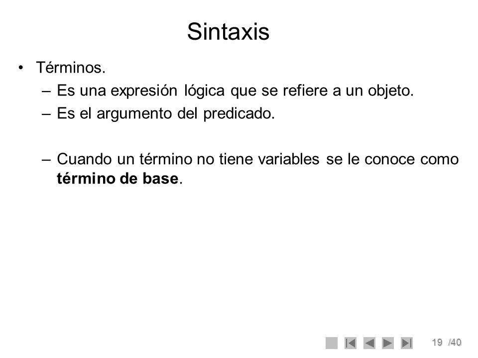 19/40 Sintaxis Términos. –Es una expresión lógica que se refiere a un objeto. –Es el argumento del predicado. –Cuando un término no tiene variables se
