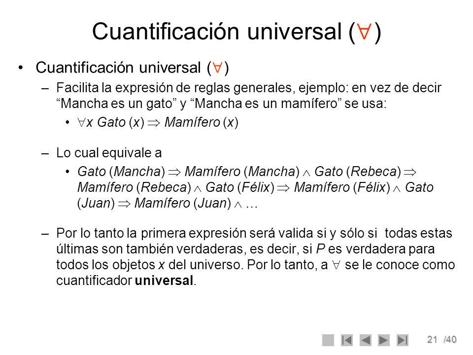 21/40 Cuantificación universal ( ) –Facilita la expresión de reglas generales, ejemplo: en vez de decir Mancha es un gato y Mancha es un mamífero se u