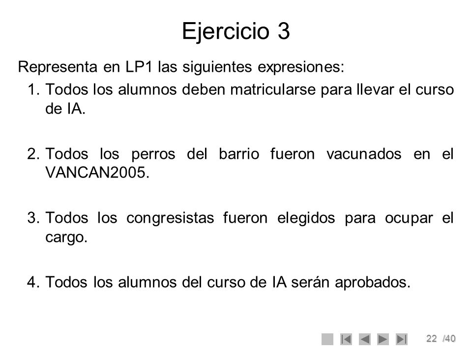 22/40 Ejercicio 3 Representa en LP1 las siguientes expresiones: 1.Todos los alumnos deben matricularse para llevar el curso de IA. 2.Todos los perros