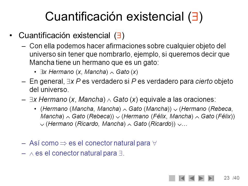 23/40 Cuantificación existencial ( ) –Con ella podemos hacer afirmaciones sobre cualquier objeto del universo sin tener que nombrarlo, ejemplo, si que