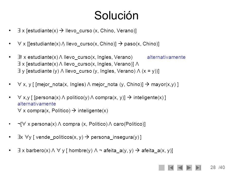 28/40 Solución x [estudiante(x) llevo_curso (x, Chino, Verano)] x [[estudiante(x) Λ llevo_curso(x, Chino)] paso(x, Chino)] ! x estudiante(x) Λ llevo_c