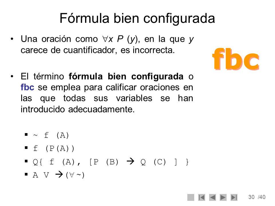 30/40 Fórmula bien configurada Una oración como x P (y), en la que y carece de cuantificador, es incorrecta. El término fórmula bien configurada o fbc
