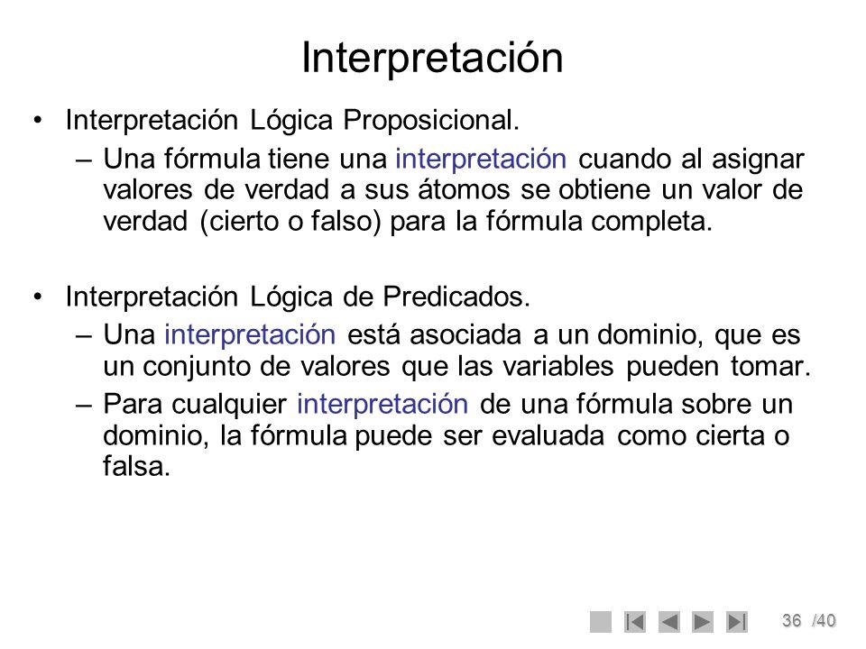 36/40 Interpretación Interpretación Lógica Proposicional. –Una fórmula tiene una interpretación cuando al asignar valores de verdad a sus átomos se ob