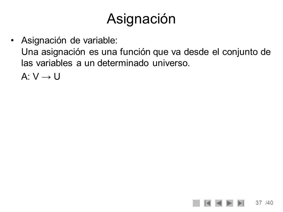37/40 Asignación Asignación de variable: Una asignación es una función que va desde el conjunto de las variables a un determinado universo. A: V U
