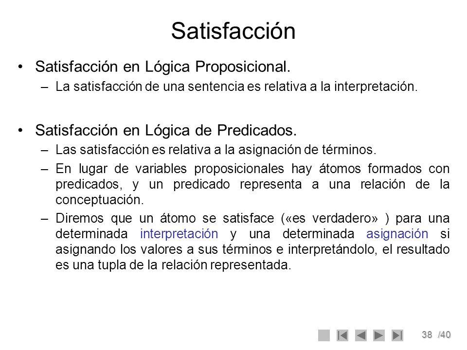 38/40 Satisfacción Satisfacción en Lógica Proposicional. –La satisfacción de una sentencia es relativa a la interpretación. Satisfacción en Lógica de