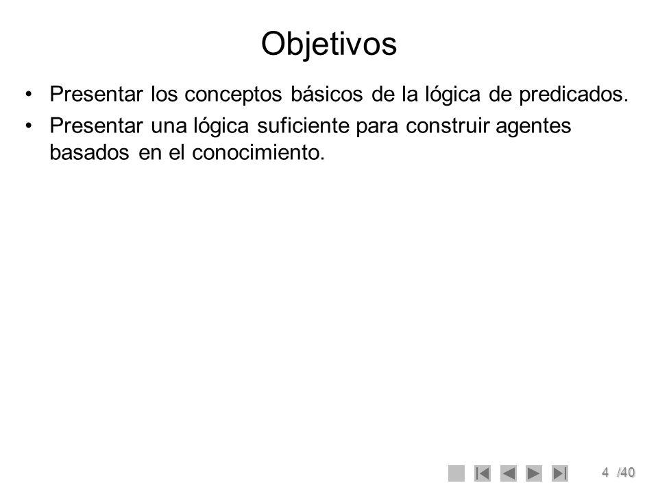 4/40 Objetivos Presentar los conceptos básicos de la lógica de predicados. Presentar una lógica suficiente para construir agentes basados en el conoci