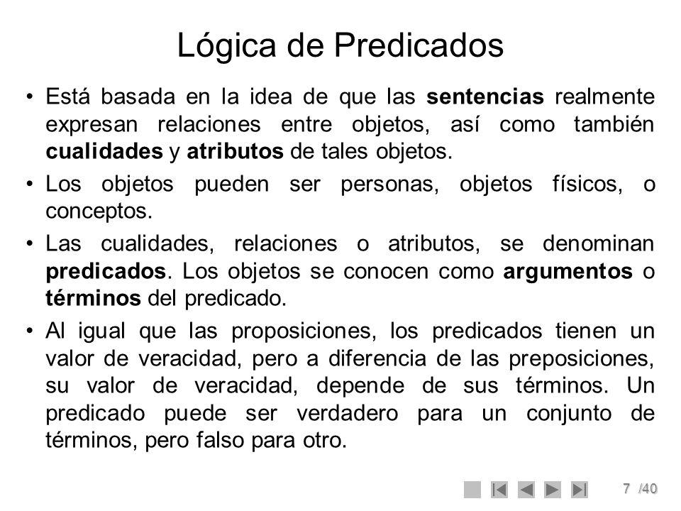 7/40 Lógica de Predicados Está basada en la idea de que las sentencias realmente expresan relaciones entre objetos, así como también cualidades y atri