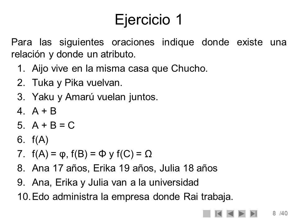 8/40 Ejercicio 1 Para las siguientes oraciones indique donde existe una relación y donde un atributo. 1.Aijo vive en la misma casa que Chucho. 2.Tuka