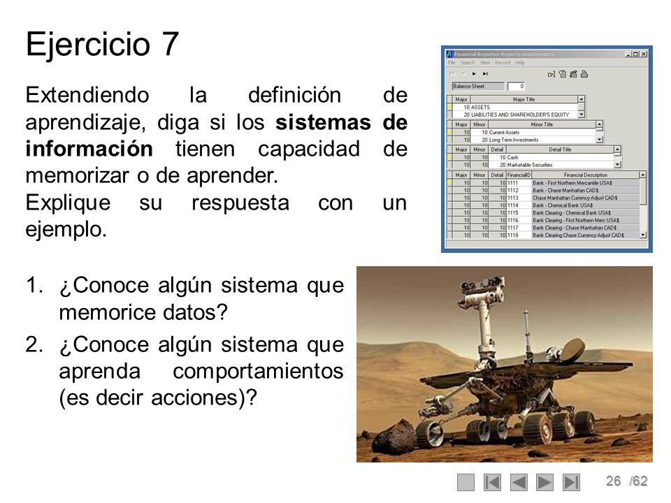 26/62 Ejercicio 7 1.¿Conoce algún sistema que memorice datos? 2.¿Conoce algún sistema que aprenda comportamientos (es decir acciones)? Extendiendo la