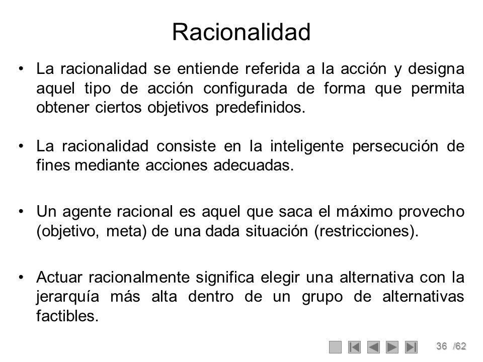 36/62 Racionalidad La racionalidad se entiende referida a la acción y designa aquel tipo de acción configurada de forma que permita obtener ciertos objetivos predefinidos.