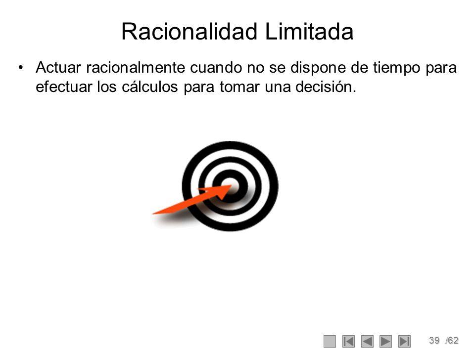 39/62 Racionalidad Limitada Actuar racionalmente cuando no se dispone de tiempo para efectuar los cálculos para tomar una decisión.
