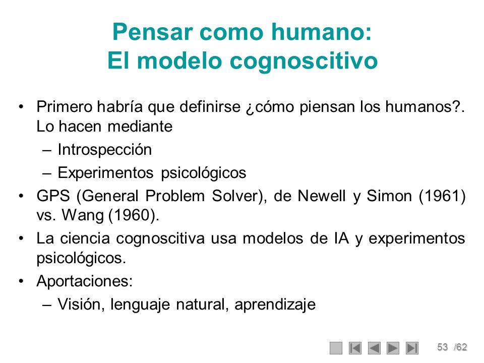 53/62 Pensar como humano: El modelo cognoscitivo Primero habría que definirse ¿cómo piensan los humanos?. Lo hacen mediante –Introspección –Experiment