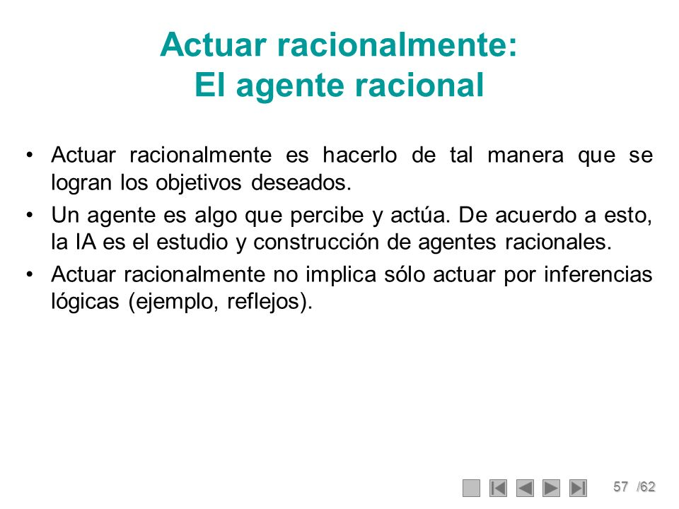 57/62 Actuar racionalmente: El agente racional Actuar racionalmente es hacerlo de tal manera que se logran los objetivos deseados. Un agente es algo q
