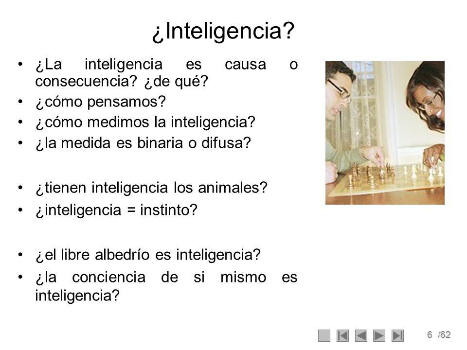 6/62 ¿Inteligencia? ¿La inteligencia es causa o consecuencia? ¿de qué? ¿cómo pensamos? ¿cómo medimos la inteligencia? ¿la medida es binaria o difusa?