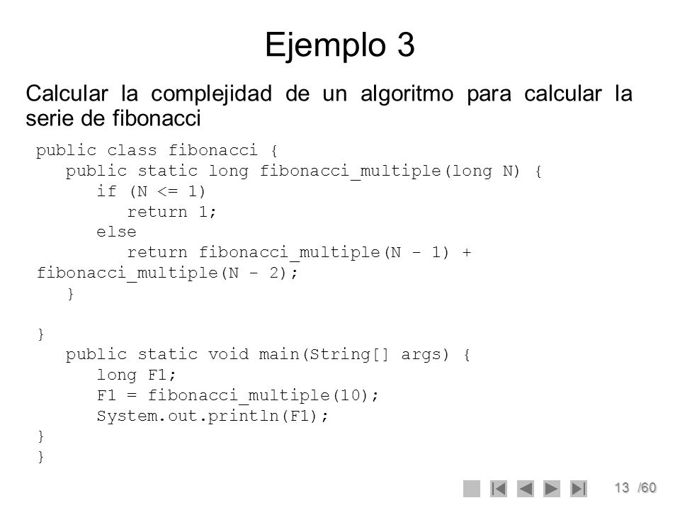 13/60 Ejemplo 3 Calcular la complejidad de un algoritmo para calcular la serie de fibonacci public class fibonacci { public static long fibonacci_mult