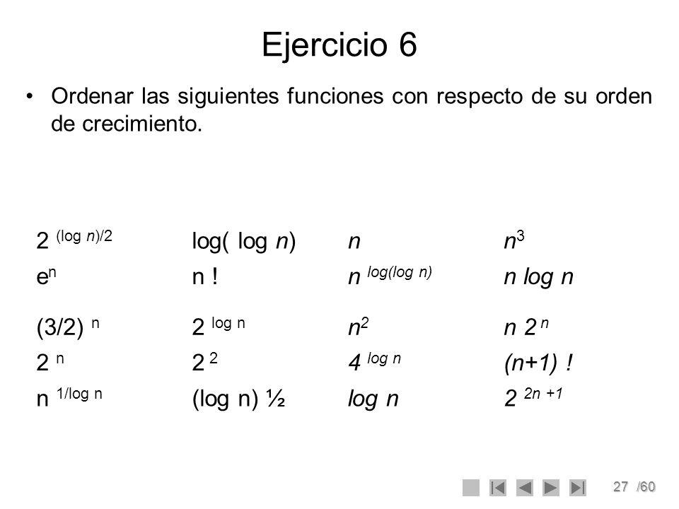 27/60 Ejercicio 6 Ordenar las siguientes funciones con respecto de su orden de crecimiento. 2 (log n)/2 log( log n)nn3n3 enen n !n log(log n) n log n