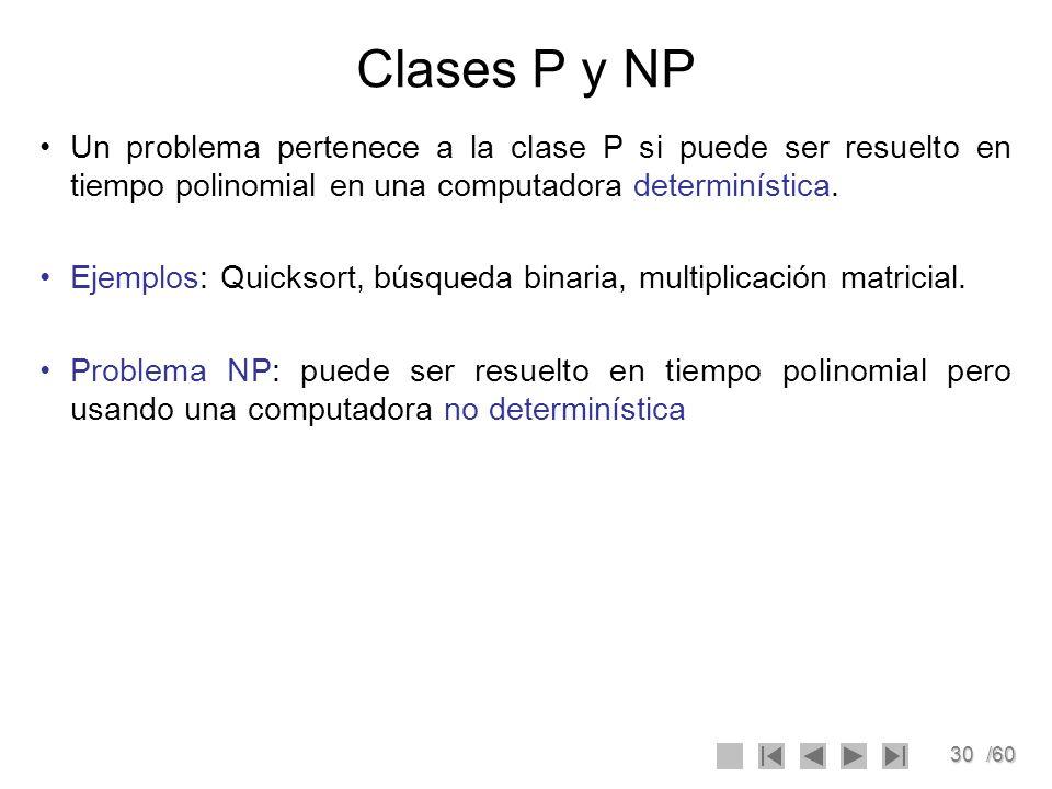 30/60 Clases P y NP Un problema pertenece a la clase P si puede ser resuelto en tiempo polinomial en una computadora determinística. Ejemplos: Quickso