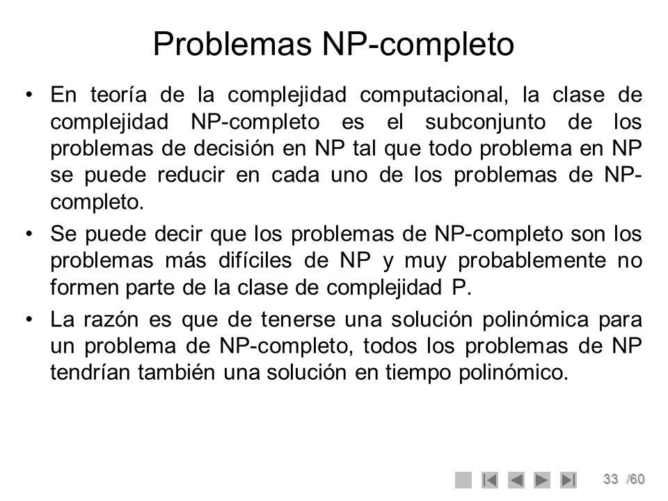 33/60 Problemas NP-completo En teoría de la complejidad computacional, la clase de complejidad NP-completo es el subconjunto de los problemas de decis