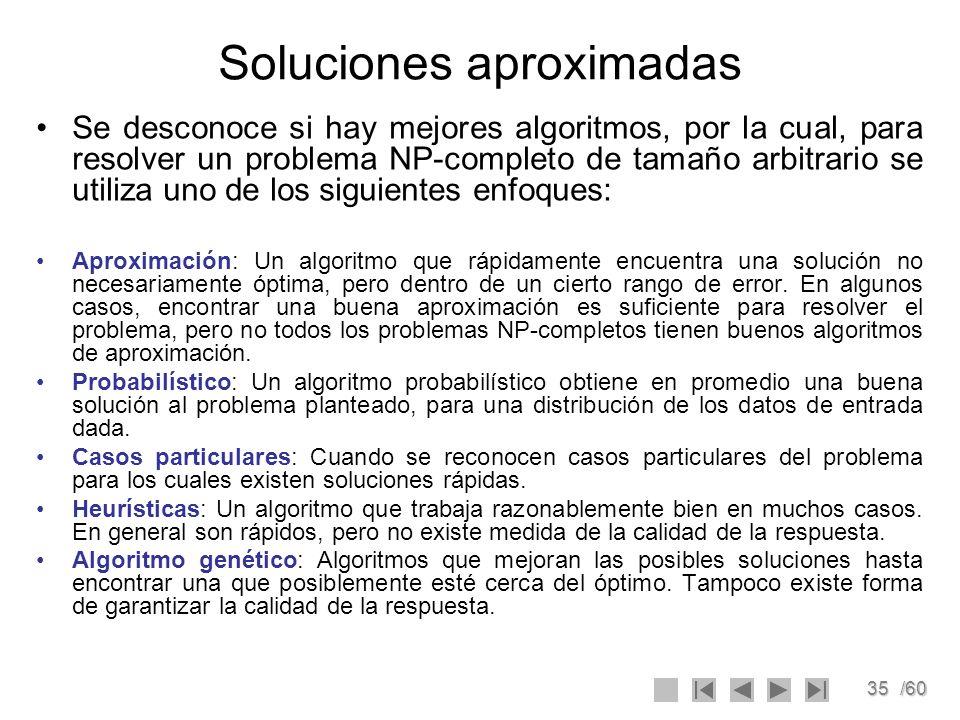 35/60 Soluciones aproximadas Se desconoce si hay mejores algoritmos, por la cual, para resolver un problema NP-completo de tamaño arbitrario se utiliz