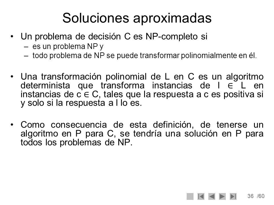 36/60 Soluciones aproximadas Un problema de decisión C es NP-completo si –es un problema NP y –todo problema de NP se puede transformar polinomialment