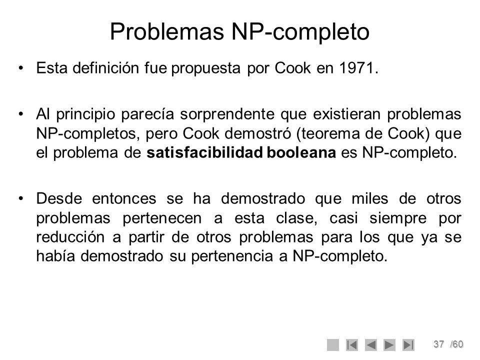 37/60 Problemas NP-completo Esta definición fue propuesta por Cook en 1971. Al principio parecía sorprendente que existieran problemas NP-completos, p