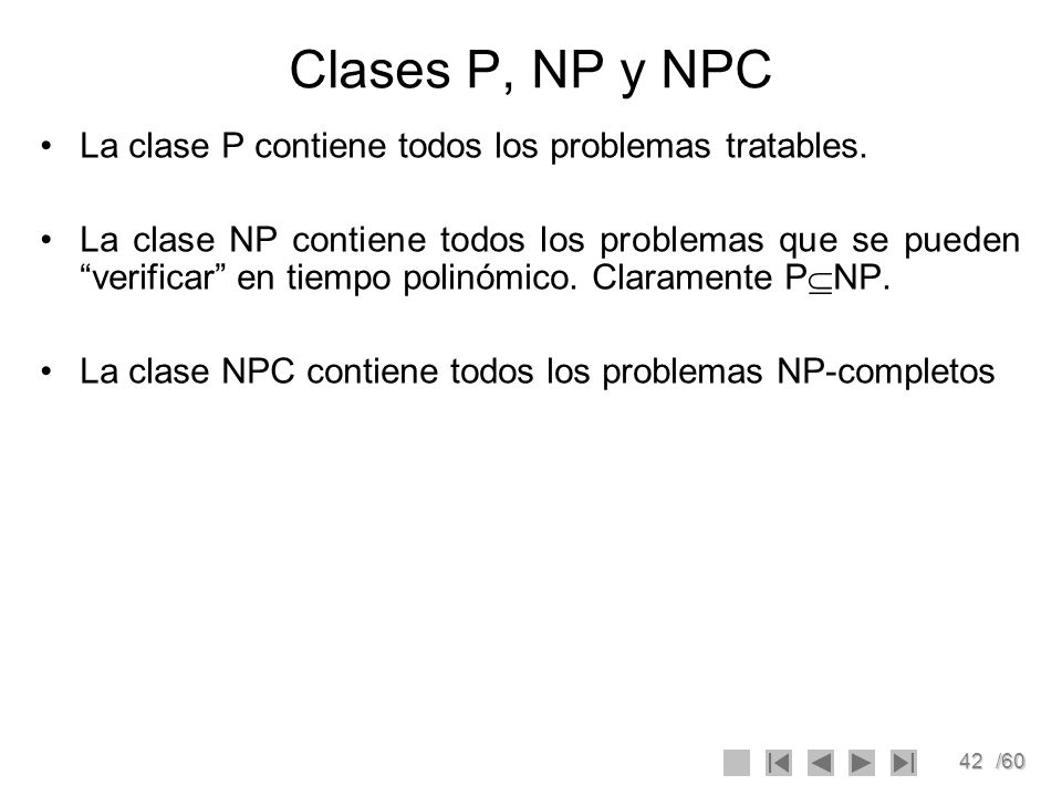 42/60 Clases P, NP y NPC La clase P contiene todos los problemas tratables. La clase NP contiene todos los problemas que se pueden verificar en tiempo