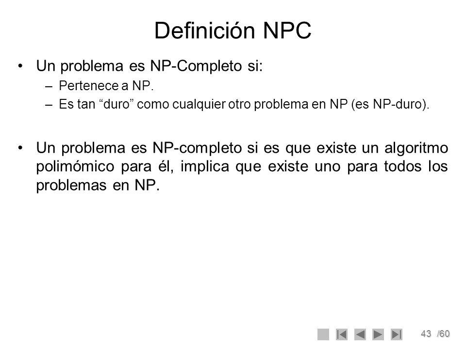 43/60 Definición NPC Un problema es NP-Completo si: –Pertenece a NP. –Es tan duro como cualquier otro problema en NP (es NP-duro). Un problema es NP-c