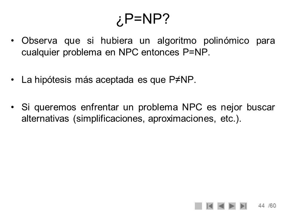 44/60 ¿P=NP? Observa que si hubiera un algoritmo polinómico para cualquier problema en NPC entonces P=NP. La hipótesis más aceptada es que PNP. Si que