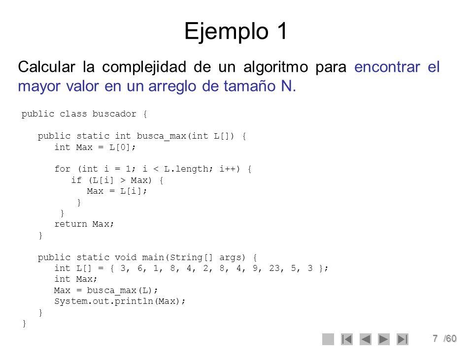 7/60 Ejemplo 1 Calcular la complejidad de un algoritmo para encontrar el mayor valor en un arreglo de tamaño N. public class buscador { public static